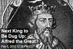 Next King to Be Dug Up: Alfred the Great?