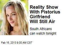 Reality Show With Pistorius Girlfriend Will Still Air