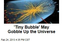 'Tiny Bubble' May Gobble Up the Universe