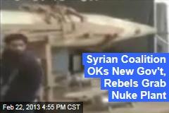 Syrian Coalition OKs New Gov't, Rebels Grab Nuke Plant