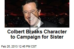 Colbert Breaks Character to Campaign for Sister
