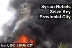 Syrian Rebels Seize Key Provincial City