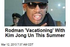 Rodman 'Vacationing' With Kim Jong Un This Summer