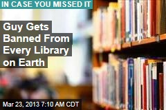 Guy Gets Banned From Every Library on Earth