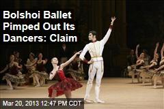 Bolshoi Ballet Pimped Out Its Dancers: Claim