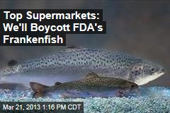 Top Supermarkets: We'll Boycott FDA's Frankenfish
