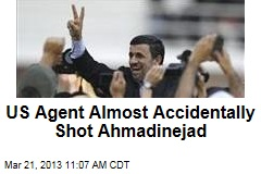 US Agent Almost Accidentally Shot Ahmadinejad