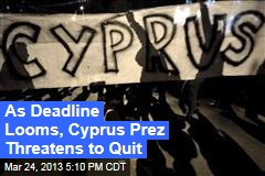 As Deadline Looms, Cyprus Prez Threatens to Quit