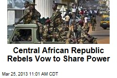 Central African Republic Rebels Vow to Share Power