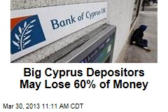 Big Cyprus Depositors May Lose 60% of Money