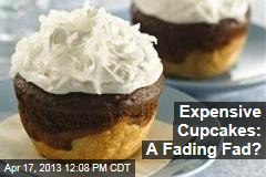 Expensive Cupcakes: A Fading Fad?