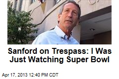 Sanford on Trespass: I Was Just Watching Super Bowl