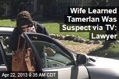 Wife Learned Tamerlan Was Suspect via TV: Lawyer