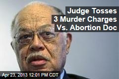 Judge Tosses 3 Murder Charges Vs. Abortion Doc