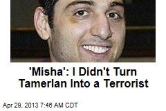 'Misha': I Didn't Turn Tamerlan Into a Terrorist