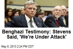 Benghazi Testimony: Stevens Said, 'We're Under Attack'