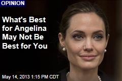What's Best for Angelina May Not Be Best for You