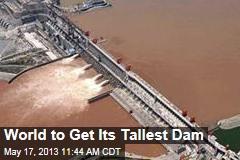 World to Get Its Tallest Dam