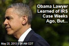 Obama Lawyer Learned of IRS Case Weeks Ago, But...