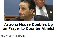 Arizona House Doubles Up on Prayer to Counter Atheist