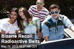 Bizarre Recall: Radioactive Belts