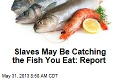 Slaves May Be Catching the Fish You Eat: Report