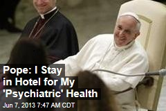 Pope: I Stay in Hotel for My 'Psychiatric' Health