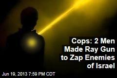 Cops: 2 Men Made Ray Gun to Zap Enemies of Israel