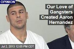 Our Love of Gangsters Created Aaron Hernandez