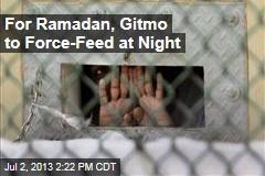 For Ramadan, Gitmo to Force-Feed at Night