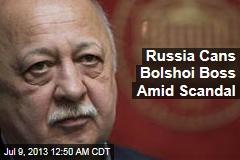 Russia Cans Bolshoi Boss Amid Scandal
