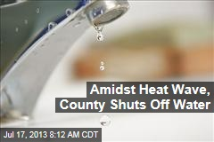 Amidst Heat Wave, County Shuts Off Water