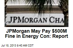 JPMorgan May Pay $500M Fine in Energy Con: Report