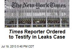 Times Reporter Ordered to Testify in Leaks Case