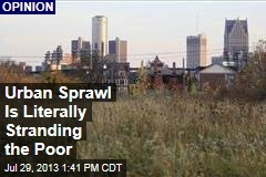 Urban Sprawl Is Literally Stranding the Poor