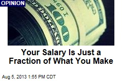 Your Salary Is Just a Fraction of What You Make