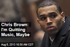Chris Brown: I'm Quitting Music, Maybe