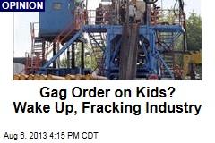 Gag Order on Kids? Wake Up, Fracking Industry