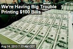 Fed Having Big Trouble Printing $100 Bills