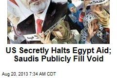 US Secretly Halts Egypt Aid; Saudis Publicly Fill Void