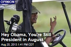 Hey Obama, You're Still President in August