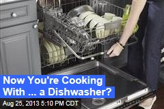 Now You're Cooking With ... a Dishwasher?