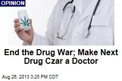 End the Drug War; Make Next Drug Czar a Doctor