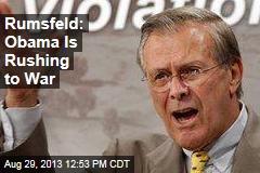 Rumsfeld: Obama Is Rushing to War