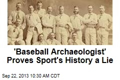 'Baseball Archaeologist' Proves Sport's History a Lie