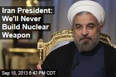 Iran President: We'll Never Build Nuclear Weapon