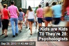 Kids are Kids Til They're 25: Psychologists