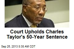 Court Upholds Charles Taylor's 50-Year Sentence