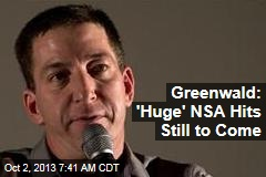 Greenwald: 'Huge' NSA Hits Still to Come