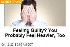 Feeling Guilty? You Probably Feel Heavier, Too
